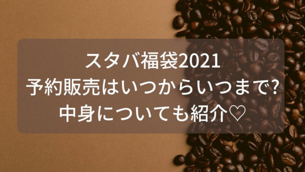 予約 スタバ 福袋 2021 カフェ福袋2021の予約方法や気になる中身(ネタバレ)お得情報を紹介!